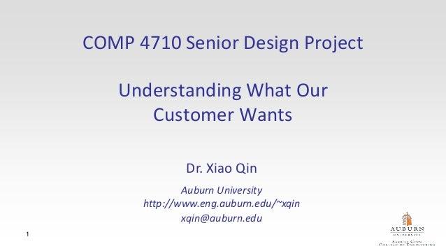 1 COMP 4710 Senior Design Project Understanding What Our Customer Wants Dr. Xiao Qin Auburn University http://www.eng.aubu...