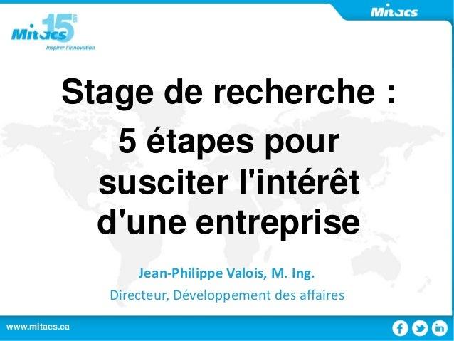 www.mitacs.ca 1www.mitacs.ca Stage de recherche : 5 étapes pour susciter l'intérêt d'une entreprise Jean-Philippe Valois, ...