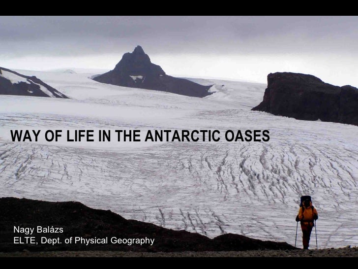 WAY OF LIFE IN THE ANTARCTIC OASES Nagy Balázs ELTE, Dept. of Physical Geography