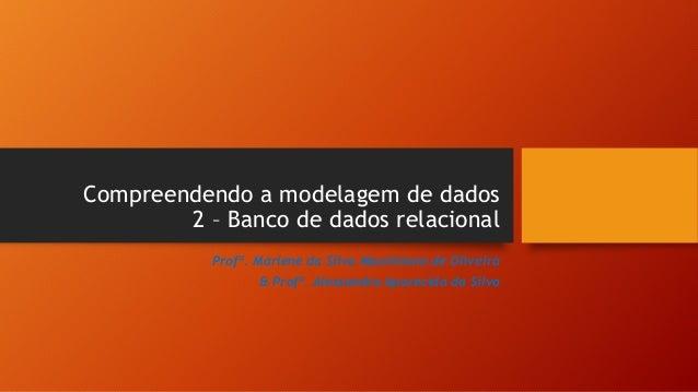 Compreendendo a modelagem de dados 2 – Banco de dados relacional Profª. Marlene da Silva Maximiano de Oliveira & Profª. Al...