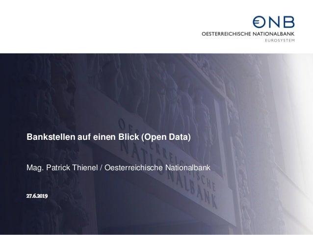 Bankstellen auf einen Blick (Open Data) Mag. Patrick Thienel / Oesterreichische Nationalbank 27.6.2019