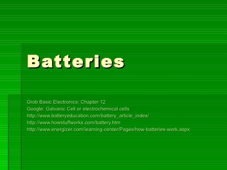 Batteries Grob Basic Electronics: Chapter 12 Google: Galvanic Cell or electrochemical cells  http://www.batteryeducation.c...