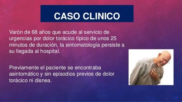 CASO CLINICO Varón de 68 años que acude al servicio de urgencias por dolor torácico típico de unos 25 minutos de duración,...