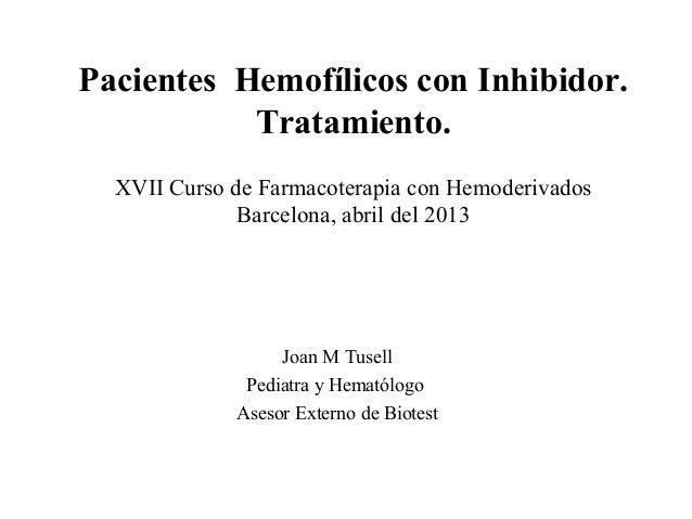 Pacientes Hemofílicos con Inhibidor.Tratamiento.XVII Curso de Farmacoterapia con HemoderivadosBarcelona, abril del 2013Joa...