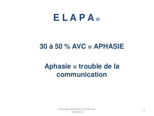 E L A P A ©  30 à 50 % AVC = APHASIE  Aphasie = trouble de la  communication  3  Dominique BENICHOU CHU Nantes  SFNV 2014