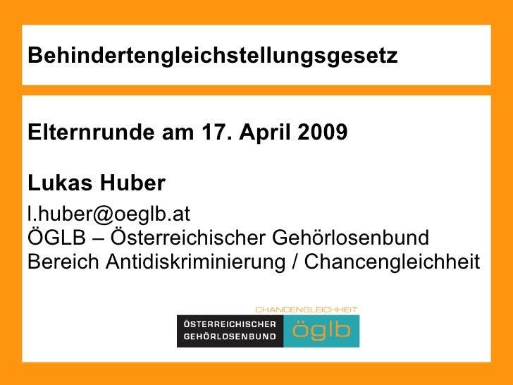 Behindertengleichstellungsgesetz Elternrunde am 17. April 2009 Lukas Huber  [email_address]   ÖGLB – Österreichischer Gehö...
