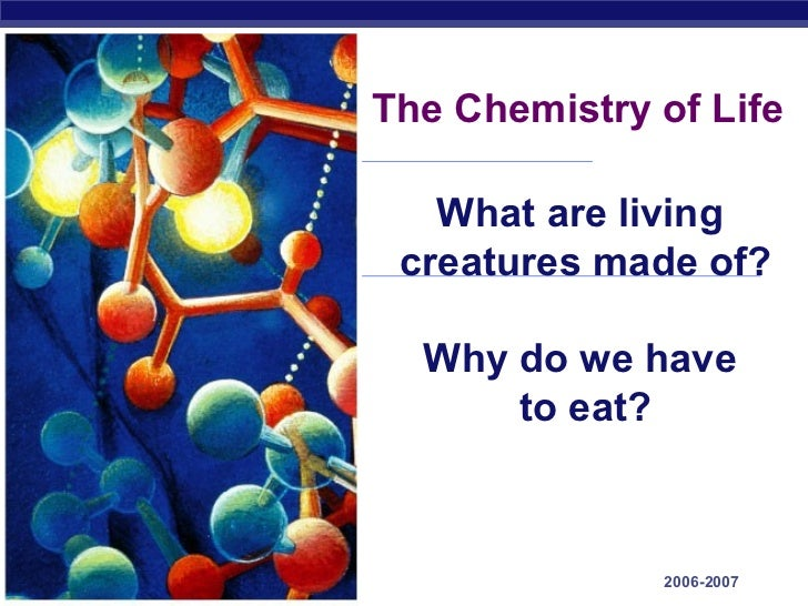 The Chemistry of Life                     What are living                   creatures made of?                    Why do w...
