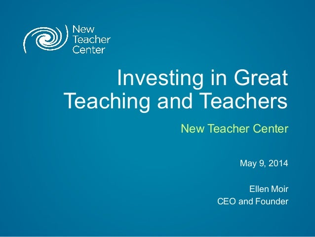 Investing in Great Teaching and Teachers New Teacher Center May 9, 2014 Ellen Moir CEO and Founder