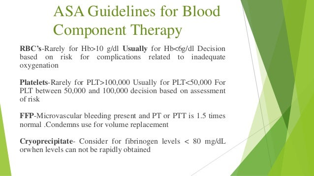blood and blood component therapy in Transfusions are used to treat blood loss or to supply blood components your body cannot make for itselftreating blood lossblood loss may result from injury, major surgery, or diseases that destroy red blood cells or platelets, two important blood components if too much blood is lost (low blood volume), your body cannot maintain a proper.