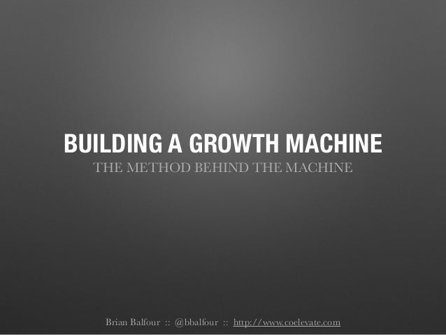 BUILDING A GROWTH MACHINE THE METHOD BEHIND THE MACHINE ! Brian Balfour :: @bbalfour :: http://www.coelevate.com