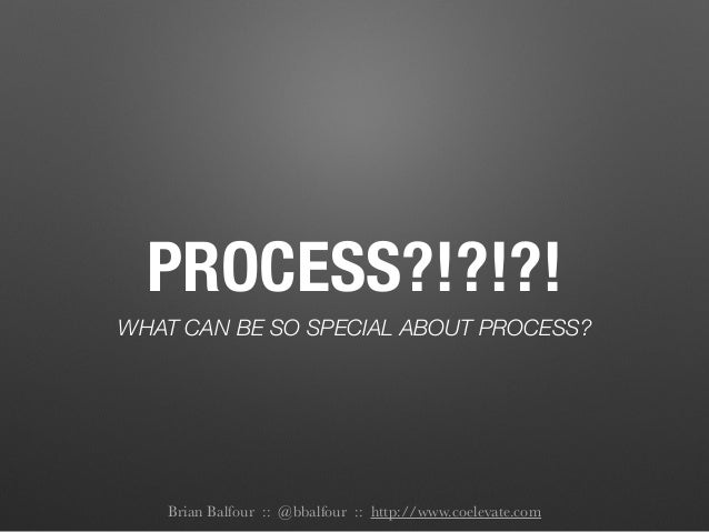 PROCESS?!?!?! WHAT CAN BE SO SPECIAL ABOUT PROCESS? Brian Balfour :: @bbalfour :: http://www.coelevate.com