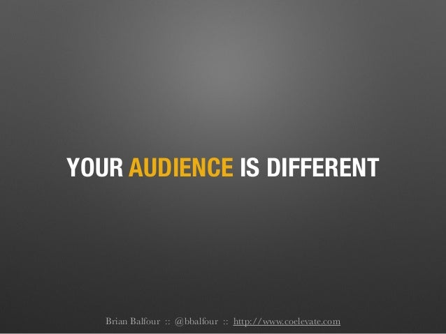 YOUR AUDIENCE IS DIFFERENT Brian Balfour :: @bbalfour :: http://www.coelevate.com
