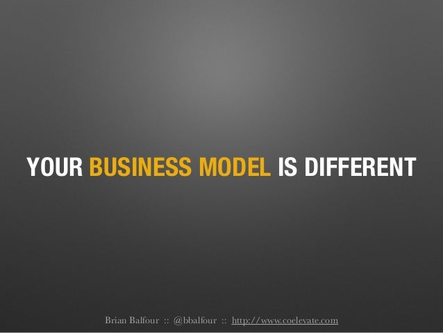 YOUR BUSINESS MODEL IS DIFFERENT Brian Balfour :: @bbalfour :: http://www.coelevate.com