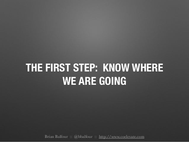 THE FIRST STEP: KNOW WHERE WE ARE GOING Brian Balfour :: @bbalfour :: http://www.coelevate.com