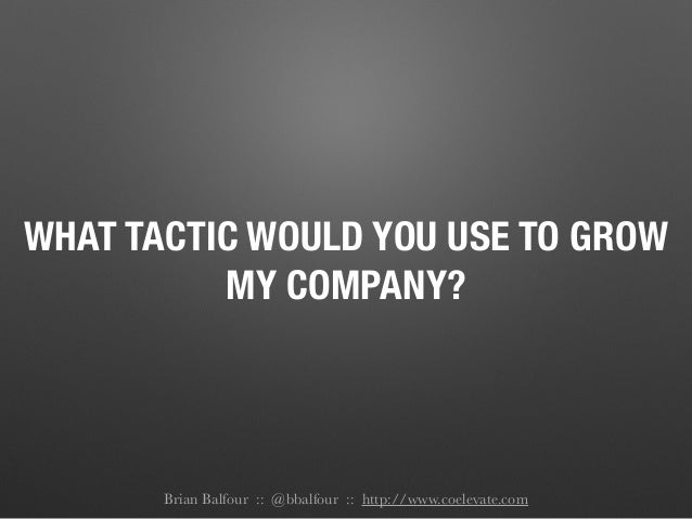 WHAT TACTIC WOULD YOU USE TO GROW MY COMPANY? Brian Balfour :: @bbalfour :: http://www.coelevate.com