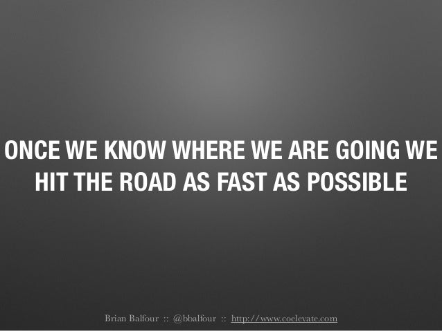ONCE WE KNOW WHERE WE ARE GOING WE HIT THE ROAD AS FAST AS POSSIBLE Brian Balfour :: @bbalfour :: http://www.coelevate.com
