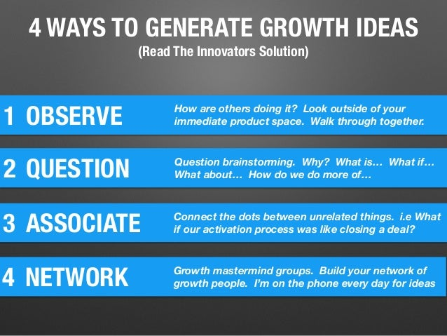4 WAYS TO GENERATE GROWTH IDEAS (Read The Innovators Solution) 1 OBSERVE How are others doing it? Look outside of your imm...