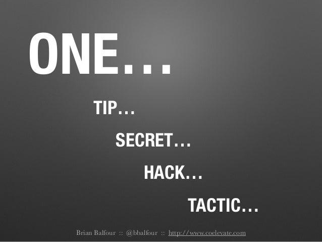 ONE… TIP… SECRET… HACK… TACTIC… Brian Balfour :: @bbalfour :: http://www.coelevate.com