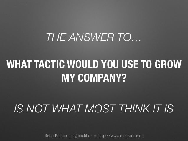 THE ANSWER TO… IS NOT WHAT MOST THINK IT IS WHAT TACTIC WOULD YOU USE TO GROW MY COMPANY? Brian Balfour :: @bbalfour :: ht...
