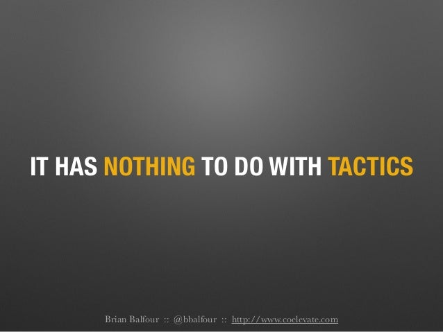 IT HAS NOTHING TO DO WITH TACTICS Brian Balfour :: @bbalfour :: http://www.coelevate.com