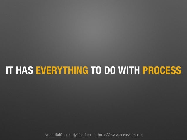 IT HAS EVERYTHING TO DO WITH PROCESS Brian Balfour :: @bbalfour :: http://www.coelevate.com