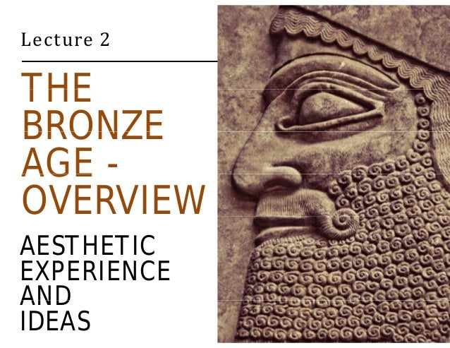 Lecture 2  THE  BRONZE  AGE -  OVERVIEW  AESTHETIC  EXPERIENCE  AND  IDEAS