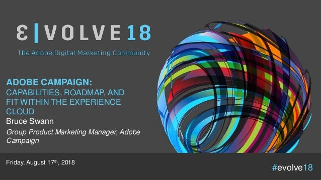 #evolve18 ADOBE CAMPAIGN: CAPABILITIES, ROADMAP, AND FIT WITHIN THE EXPERIENCE CLOUD Bruce Swann Group Product Marketing M...