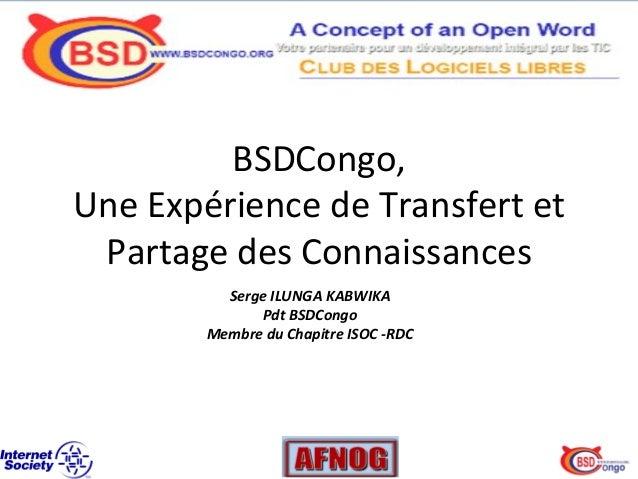BSDCongo,     Une  Expérience  de  Transfert  et   Partage  des  Connaissances   Serge  ILUNGA  KA...
