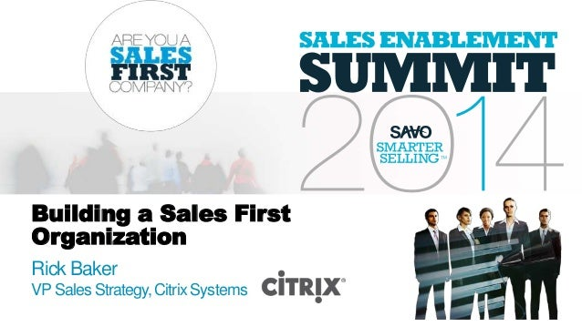 Building a Sales First Organization Rick Baker VP Sales Strategy,Citrix Systems