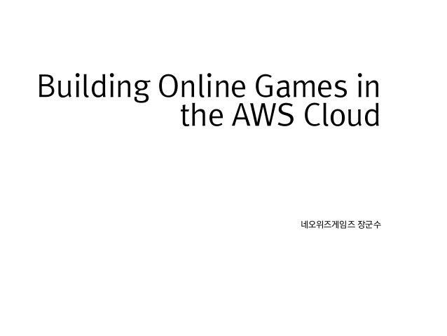 네오위즈게임즈 장군수Building Online Games inthe AWS Cloud