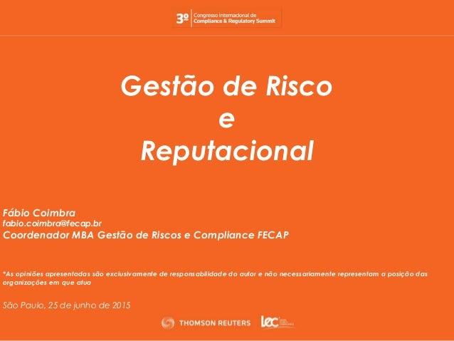 Gestão de Risco e Reputacional Fábio Coimbra fabio.coimbra@fecap.br Coordenador MBA Gestão de Riscos e Compliance FECAP *A...
