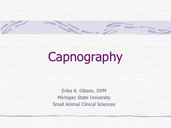 Capnography Erika A. Gibson, DVM Michigan State University Small Animal Clinical Sciences
