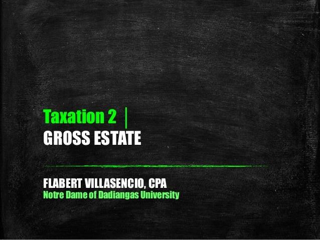 Taxation 2 │ GROSS ESTATE FLABERT VILLASENCIO, CPA Notre Dame of Dadiangas University