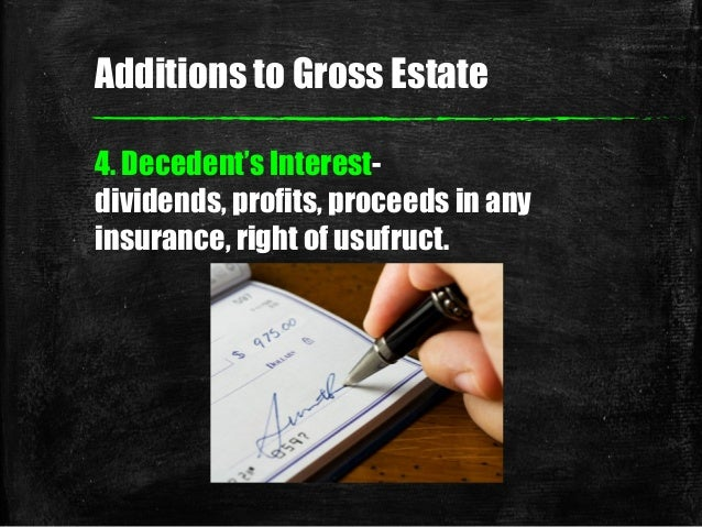 4. Decedent's Interest- dividends, profits, proceeds in any insurance, right of usufruct. Additions to Gross Estate