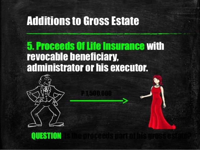 5. Proceeds Of Life Insurance with revocable beneficiary, administrator or his executor. P 1,500,000 QUESTION: is the proc...