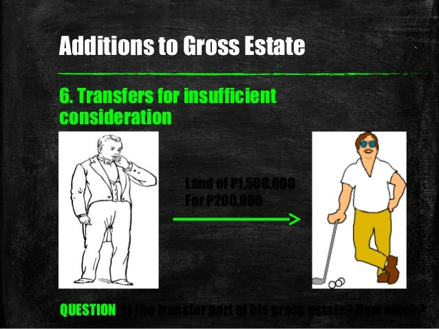6. Transfers for insufficient consideration Land of P1,500,000 For P200,000 QUESTION: is the transfer part of his gross es...