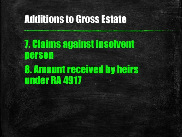 7. Claims against insolvent person 8. Amount received by heirs under RA 4917 Additions to Gross Estate