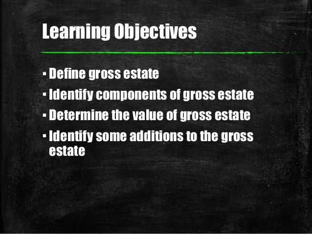 Learning Objectives ▪Define gross estate ▪Identify components of gross estate ▪Determine the value of gross estate ▪Identi...