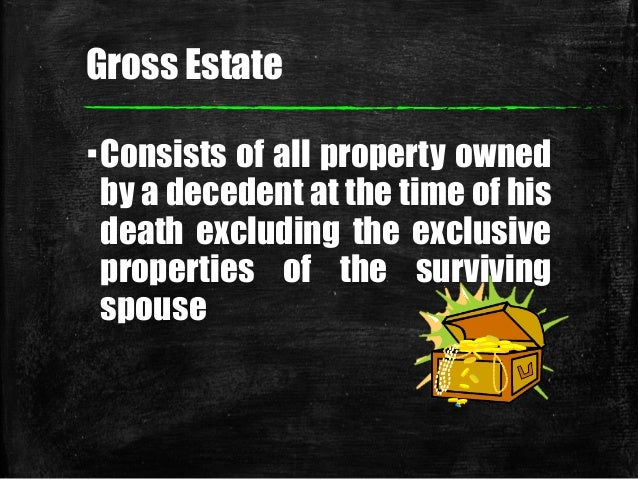 Gross Estate ▪Consists of all property owned by a decedent at the time of his death excluding the exclusive properties of ...