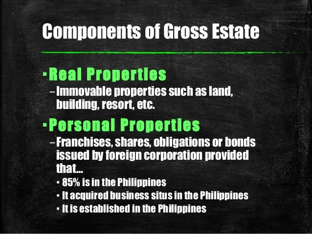 Components of Gross Estate ▪Real Properties –Immovable properties such as land, building, resort, etc. ▪Personal Propertie...