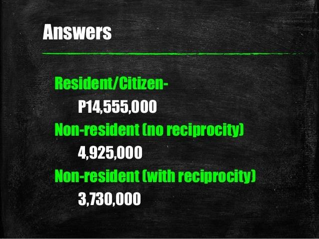 Answers Resident/Citizen- P14,555,000 Non-resident (no reciprocity) 4,925,000 Non-resident (with reciprocity) 3,730,000