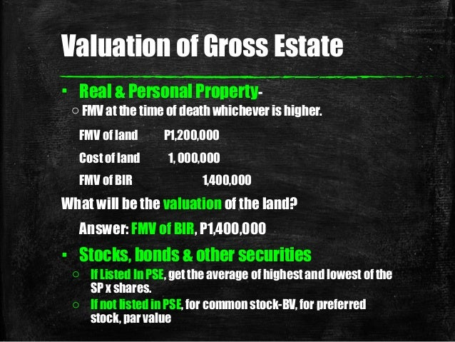 Valuation of Gross Estate ▪ Real & Personal Property- o FMV at the time of death whichever is higher. FMV of land P1,200,0...