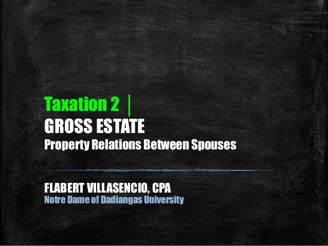Taxation 2 │ GROSS ESTATE Property Relations Between Spouses FLABERT VILLASENCIO, CPA Notre Dame of Dadiangas University