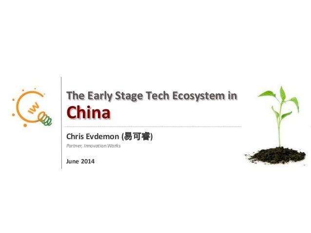 1 The Early Stage Tech Ecosystem in China Chris Evdemon (易可睿) Partner, Innovation Works June 2014