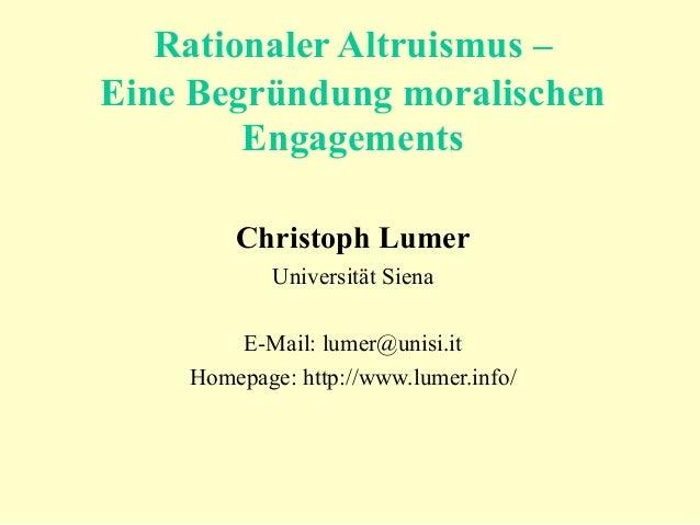 Rationaler Altruismus – Eine Begründung moralischen Engagements Christoph Lumer Universität Siena E-Mail: lumer@unisi.it H...