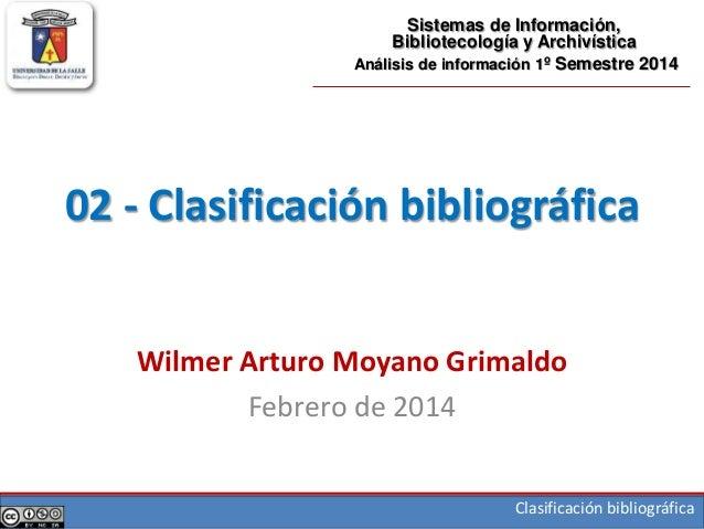 Clasificación bibliográfica 02 - Clasificación bibliográfica Wilmer Arturo Moyano Grimaldo Febrero de 2014 Sistemas de Inf...