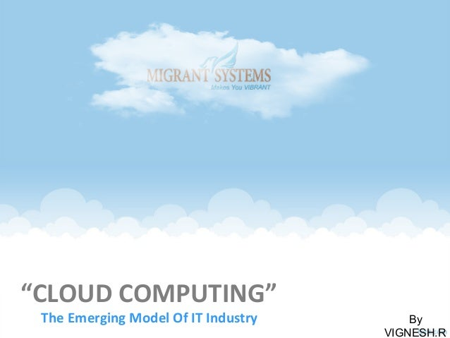 """""""CLOUD COMPUTING"""" The Emerging Model Of IT Industry By VIGNESH.R"""