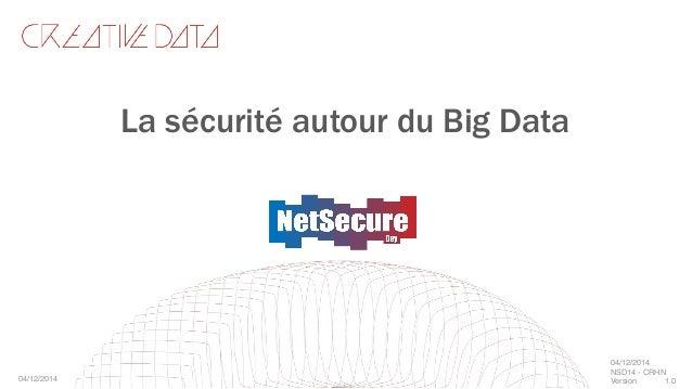 La sécurité autour du Big Data 04/12/2014! 04/12/2014! NSD14 - CRHN! Version ! 1.0!