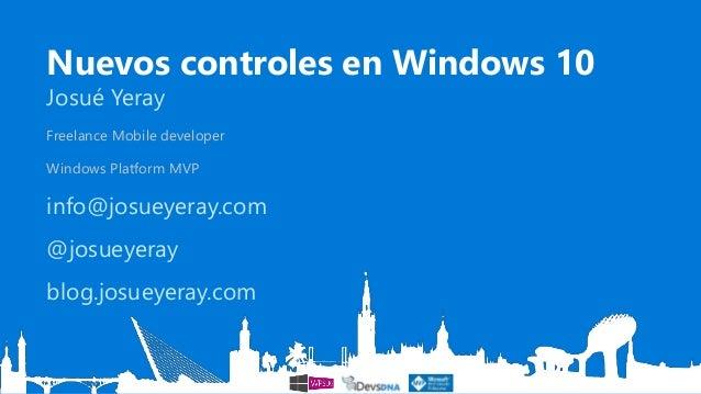 Nuevos controles en Windows 10 Josué Yeray Freelance Mobile developer Windows Platform MVP info@josueyeray.com @josueyeray...