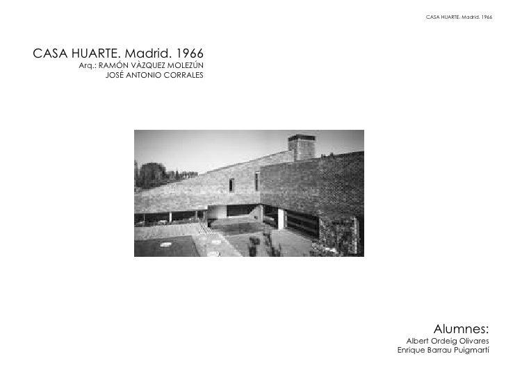 CASA HUARTE. Madrid. 1966 Arq.: RAMÓN VÀZQUEZ MOLEZÚN JOSÉ ANTONIO CORRALES CASA HUARTE. Madrid. 1966 Alumnes: Albert Orde...